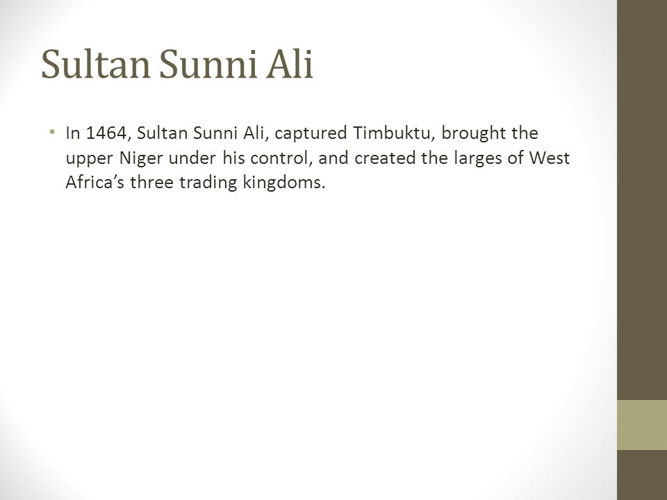 Sultan Sunni Ali In 1464, Sultan Sunni Ali, captured Timbuktu, brought the upper Niger under his control, and created the larges of West Africas three trading kingdoms.