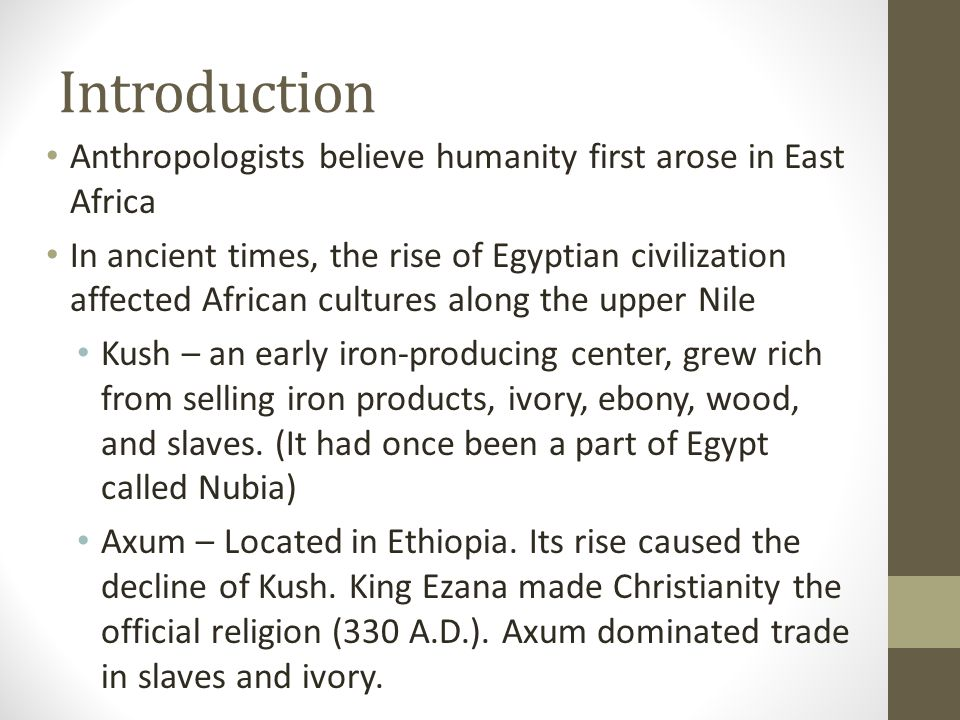 Introduction Anthropologists believe humanity first arose in East Africa In ancient times, the rise of Egyptian civilization affected African cultures along the upper Nile Kush – an early iron-producing center, grew rich from selling iron products, ivory, ebony, wood, and slaves.