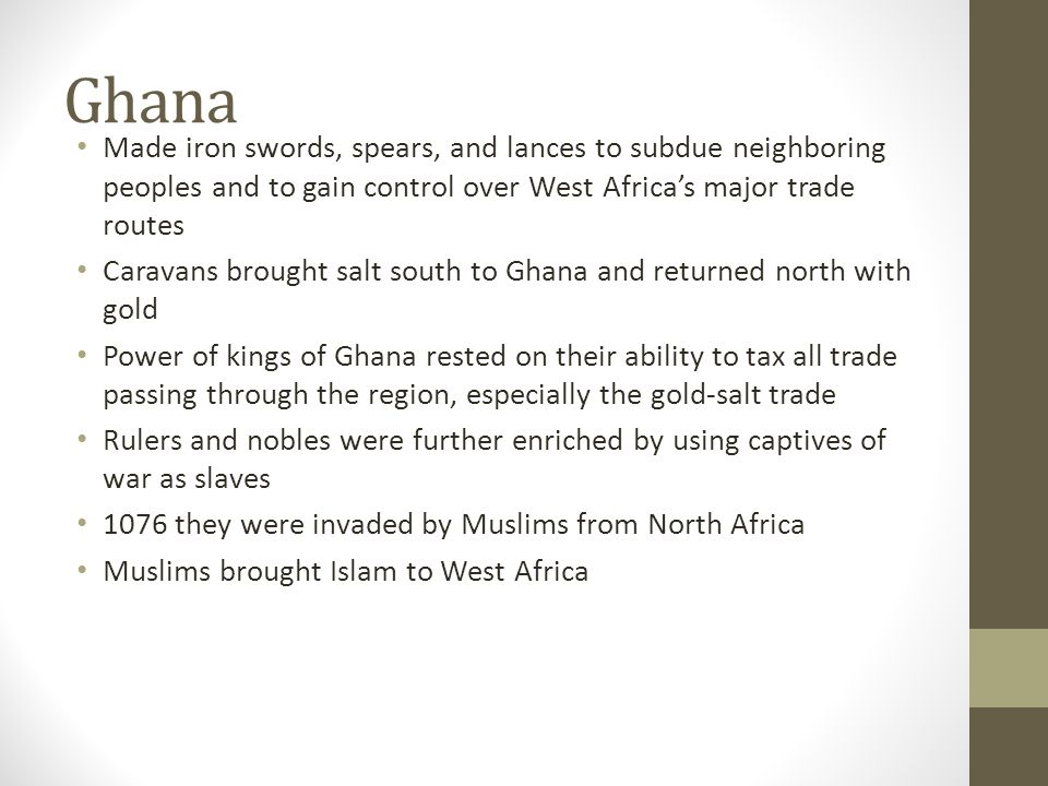 Ghana Made iron swords, spears, and lances to subdue neighboring peoples and to gain control over West Africas major trade routes Caravans brought salt south to Ghana and returned north with gold Power of kings of Ghana rested on their ability to tax all trade passing through the region, especially the gold-salt trade Rulers and nobles were further enriched by using captives of war as slaves 1076 they were invaded by Muslims from North Africa Muslims brought Islam to West Africa