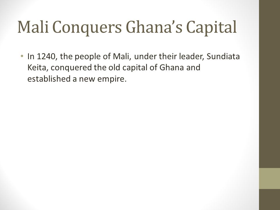 Mali Conquers Ghanas Capital In 1240, the people of Mali, under their leader, Sundiata Keita, conquered the old capital of Ghana and established a new empire.