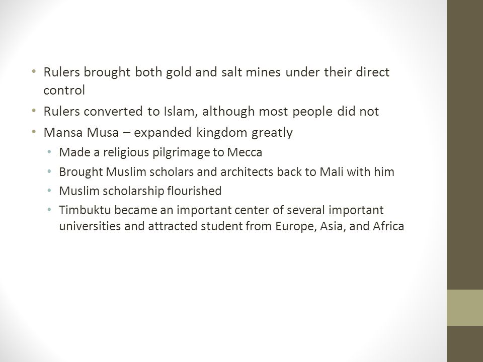 Rulers brought both gold and salt mines under their direct control Rulers converted to Islam, although most people did not Mansa Musa – expanded kingdom greatly Made a religious pilgrimage to Mecca Brought Muslim scholars and architects back to Mali with him Muslim scholarship flourished Timbuktu became an important center of several important universities and attracted student from Europe, Asia, and Africa