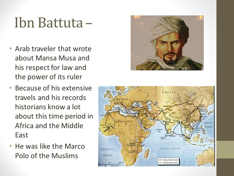 Ibn Battuta – Arab traveler that wrote about Mansa Musa and his respect for law and the power of its ruler Because of his extensive travels and his records historians know a lot about this time period in Africa and the Middle East He was like the Marco Polo of the Muslims