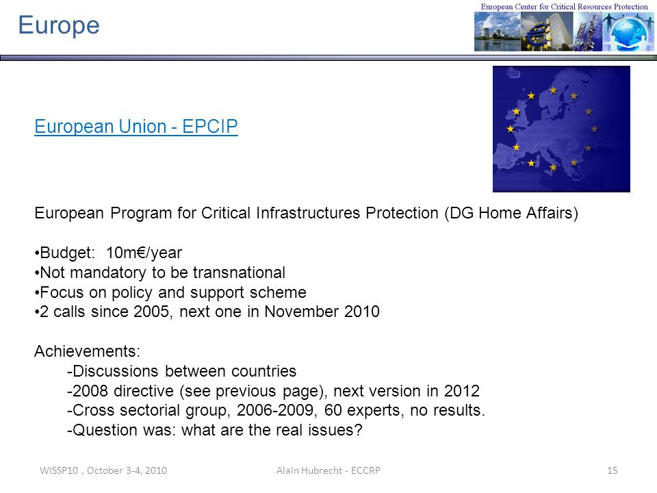 WISSP10, October 3-4, 201015Alain Hubrecht - ECCRP Europe European Union - EPCIP European Program for Critical Infrastructures Protection (DG Home Aff