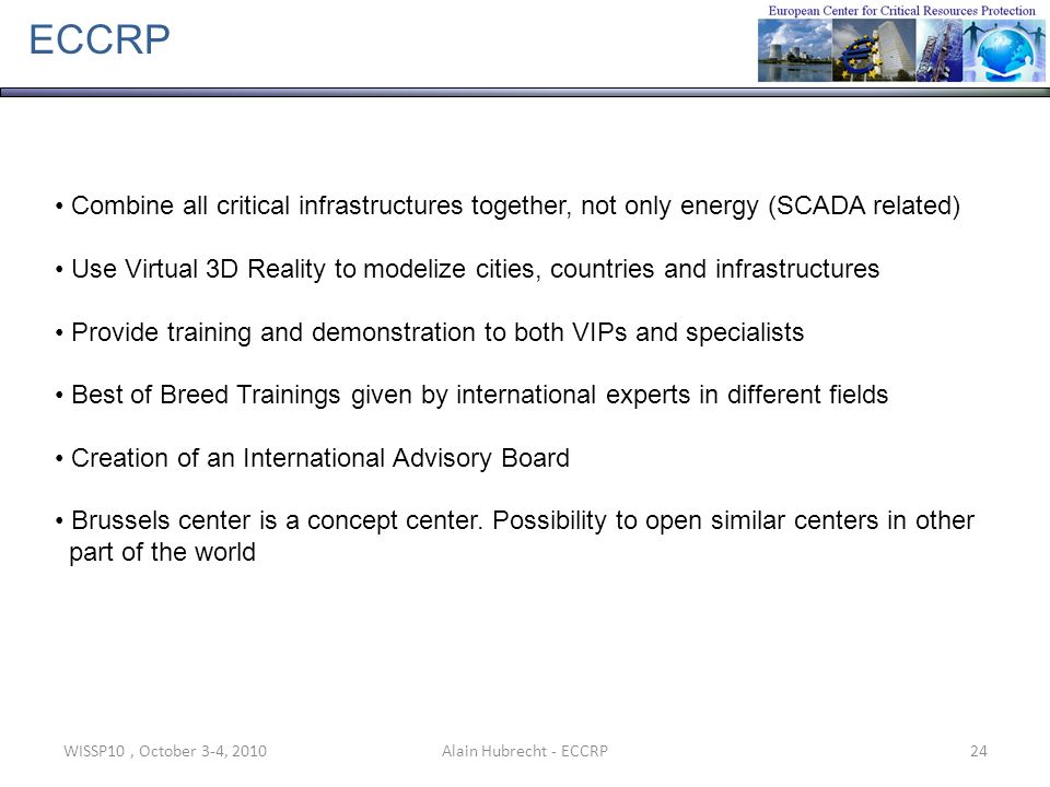 WISSP10, October 3-4, 201024Alain Hubrecht - ECCRP ECCRP Combine all critical infrastructures together, not only energy (SCADA related) Use Virtual 3D Reality to modelize cities, countries and infrastructures Provide training and demonstration to both VIPs and specialists Best of Breed Trainings given by international experts in different fields Creation of an International Advisory Board Brussels center is a concept center.