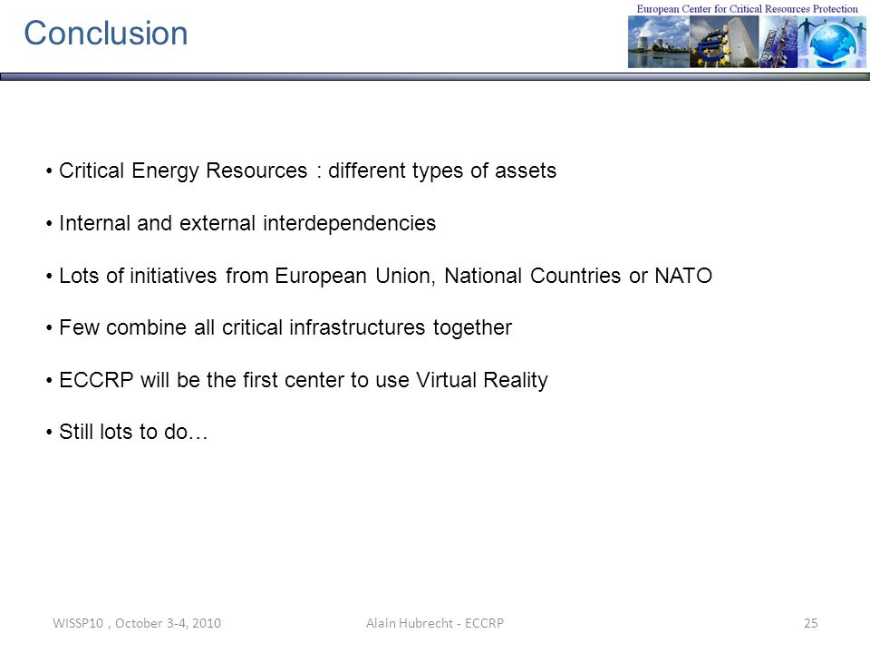 WISSP10, October 3-4, 201025Alain Hubrecht - ECCRP Conclusion Critical Energy Resources : different types of assets Internal and external interdependencies Lots of initiatives from European Union, National Countries or NATO Few combine all critical infrastructures together ECCRP will be the first center to use Virtual Reality Still lots to do…