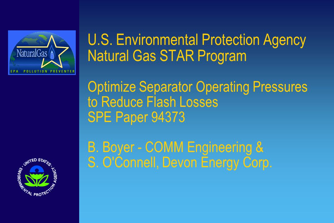 U.S. Environmental Protection Agency Natural Gas STAR Program Optimize Separator Operating Pressures to Reduce Flash Losses SPE Paper 94373 B. Boyer -