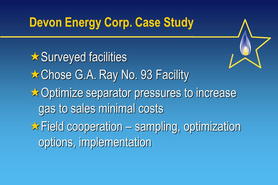 Devon Energy Corp. Case Study Surveyed facilities Surveyed facilities Chose G.A. Ray No. 93 Facility Chose G.A. Ray No. 93 Facility Optimize separator