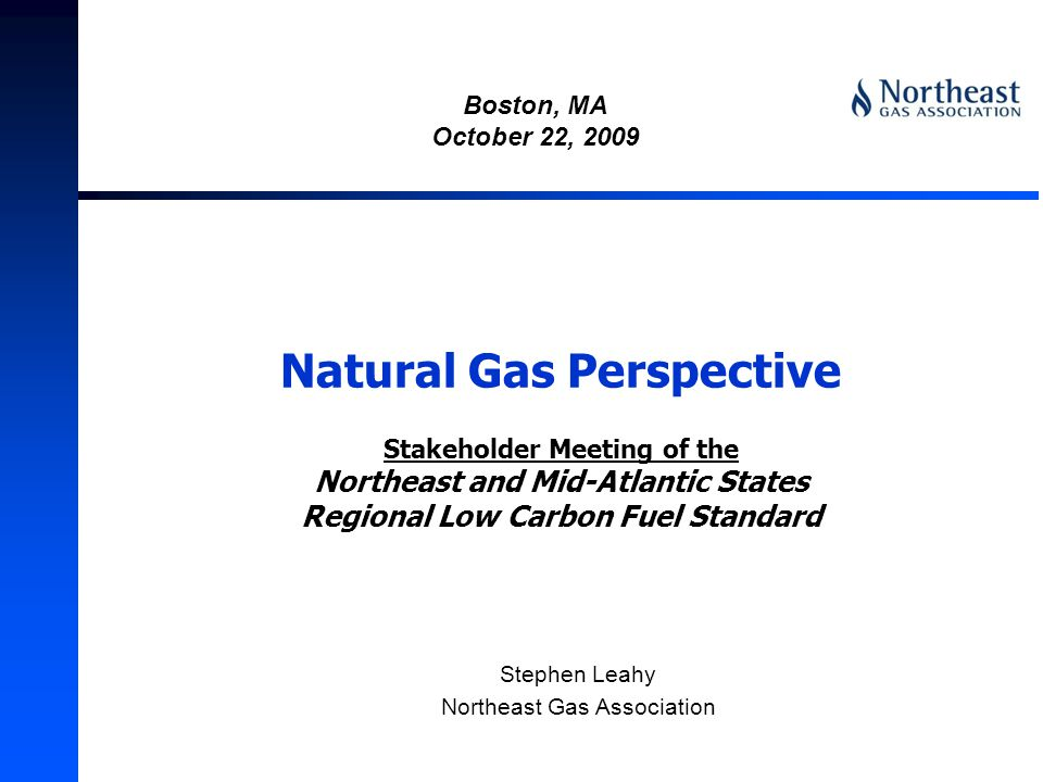 Natural Gas Perspective Stakeholder Meeting of the Northeast and Mid-Atlantic States Regional Low Carbon Fuel Standard Stephen Leahy Northeast Gas Association Boston, MA October 22, 2009