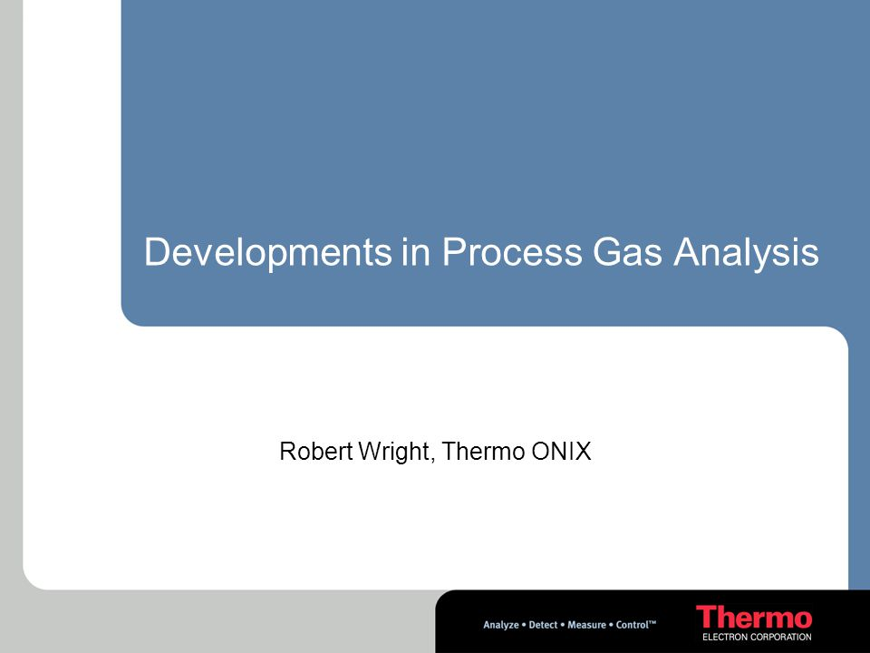 Developments in Process Gas Analysis Robert Wright, Thermo ONIX