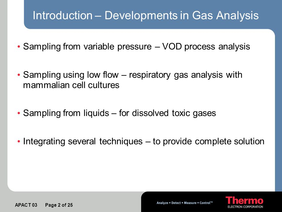 APACT 03 Page 2 of 25 Introduction – Developments in Gas Analysis Sampling from variable pressure – VOD process analysis Sampling using low flow – respiratory gas analysis with mammalian cell cultures Sampling from liquids – for dissolved toxic gases Integrating several techniques – to provide complete solution