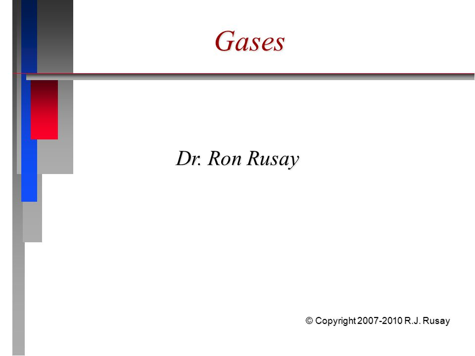 Gases Dr. Ron Rusay © Copyright 2007-2010 R.J. Rusay