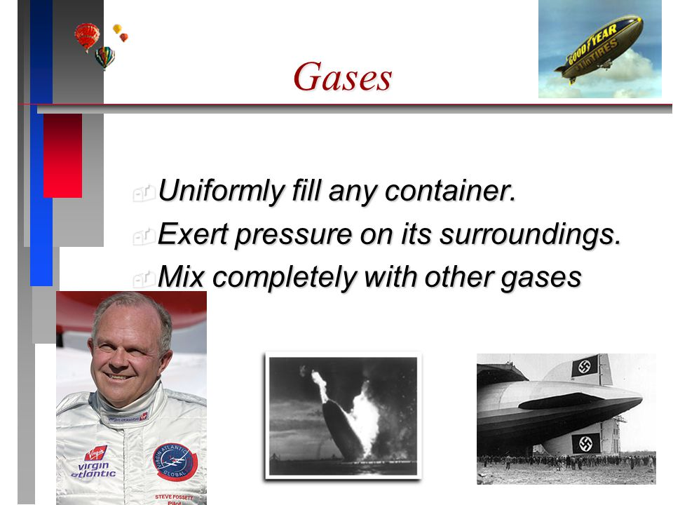 Gases Uniformly fill any container. Uniformly fill any container. Exert pressure on its surroundings. Exert pressure on its surroundings. Mix complete