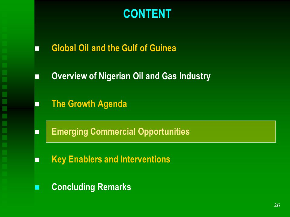 26 n Global Oil and the Gulf of Guinea n Overview of Nigerian Oil and Gas Industry n The Growth Agenda n Emerging Commercial Opportunities n Key Enablers and Interventions n Concluding Remarks CONTENT