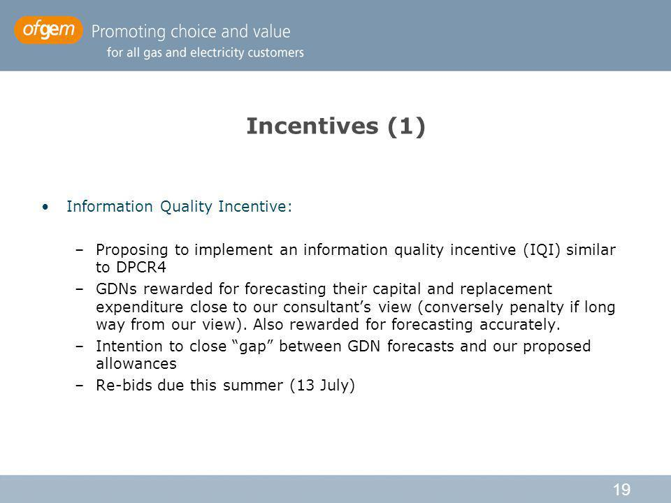 19 Incentives (1) Information Quality Incentive: –Proposing to implement an information quality incentive (IQI) similar to DPCR4 –GDNs rewarded for forecasting their capital and replacement expenditure close to our consultants view (conversely penalty if long way from our view).