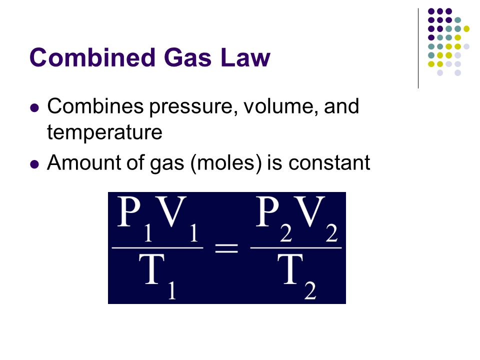 Combined Gas Law Combines pressure, volume, and temperature Amount of gas (moles) is constant
