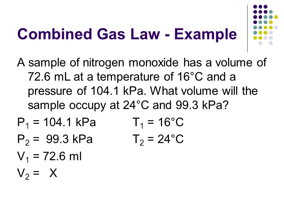Combined Gas Law - Example A sample of nitrogen monoxide has a volume of 72.6 mL at a temperature of 16°C and a pressure of 104.1 kPa. What volume wil