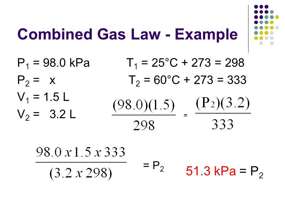 Combined Gas Law - Example P 1 = 98.0 kPa T 1 = 25°C + 273 = 298 P 2 = x T 2 = 60°C + 273 = 333 V 1 = 1.5 L V 2 = 3.2 L = = P 2 51.3 kPa = P 2
