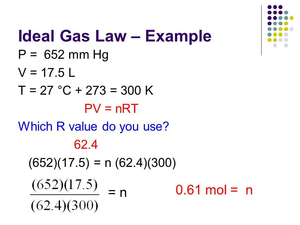 Ideal Gas Law – Example P = 652 mm Hg V = 17.5 L T = 27 °C + 273 = 300 K PV = nRT Which R value do you use? 62.4 (652)(17.5) = n (62.4)(300) = n 0.61