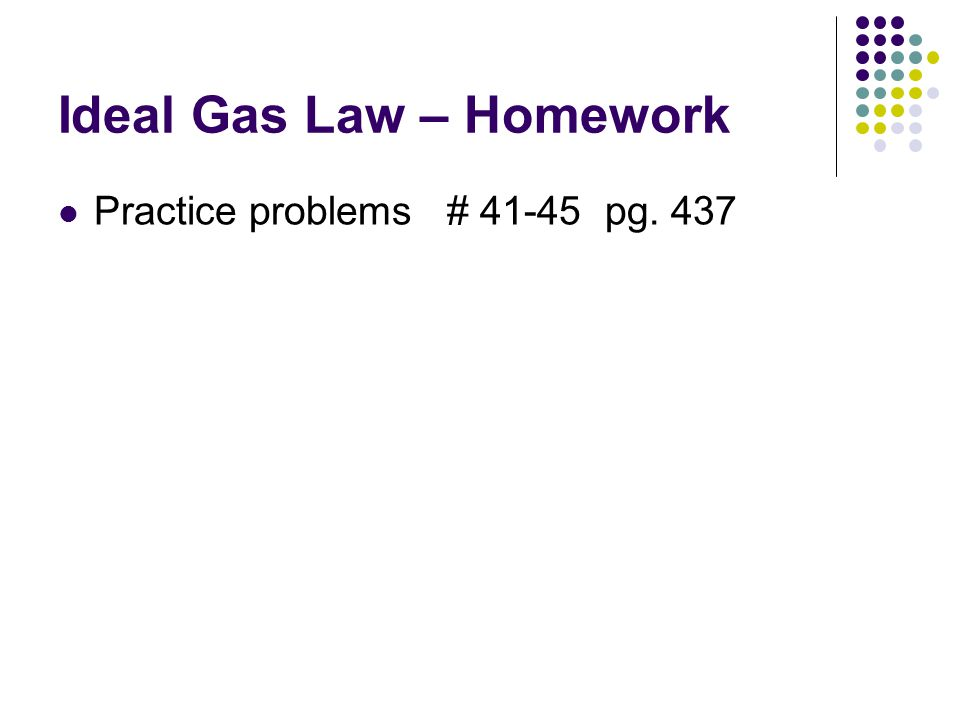 Ideal Gas Law – Homework Practice problems # 41-45 pg. 437