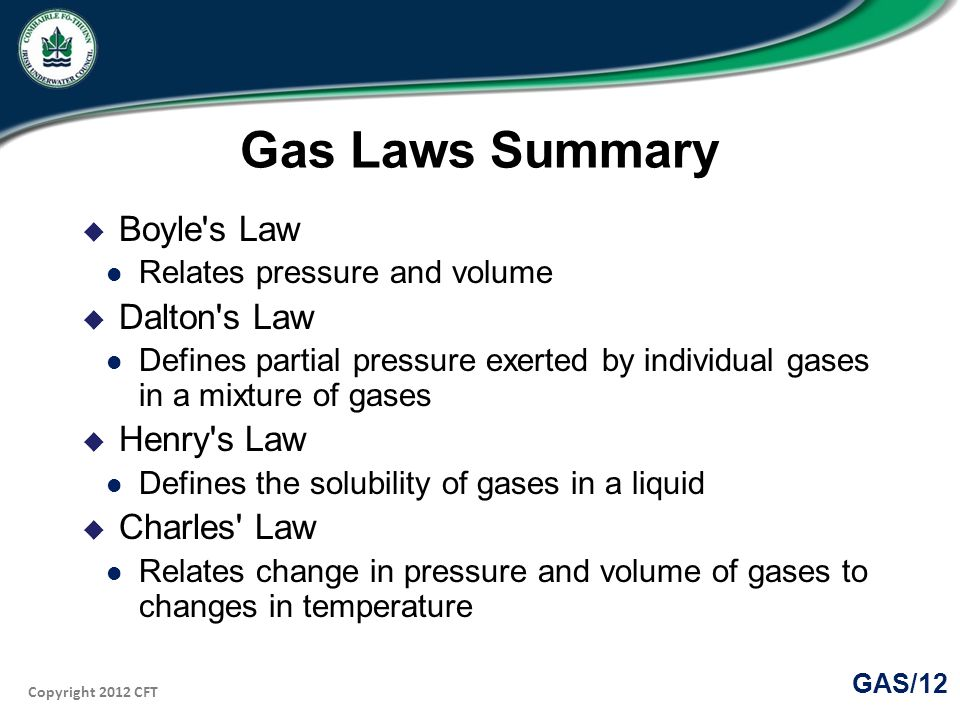 Copyright 2012 CFT GAS/12 Gas Laws Summary Boyle s Law Relates pressure and volume Dalton s Law Defines partial pressure exerted by individual gases in a mixture of gases Henry s Law Defines the solubility of gases in a liquid Charles Law Relates change in pressure and volume of gases to changes in temperature