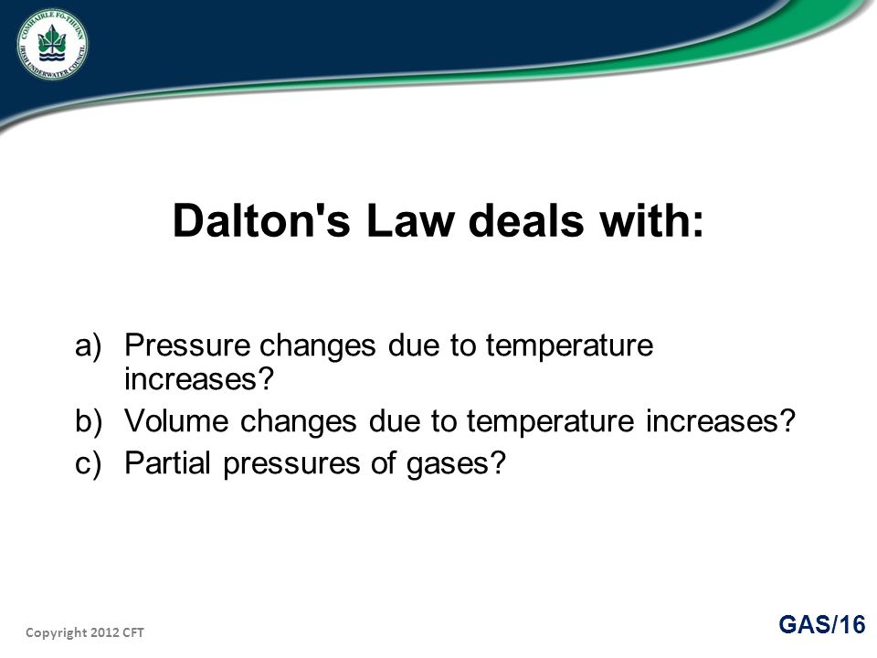 Copyright 2012 CFT GAS/16 Dalton s Law deals with: a)Pressure changes due to temperature increases.