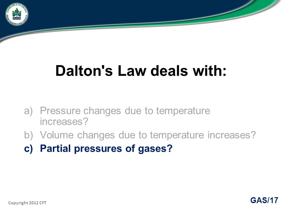 Copyright 2012 CFT GAS/17 Dalton s Law deals with: a)Pressure changes due to temperature increases.