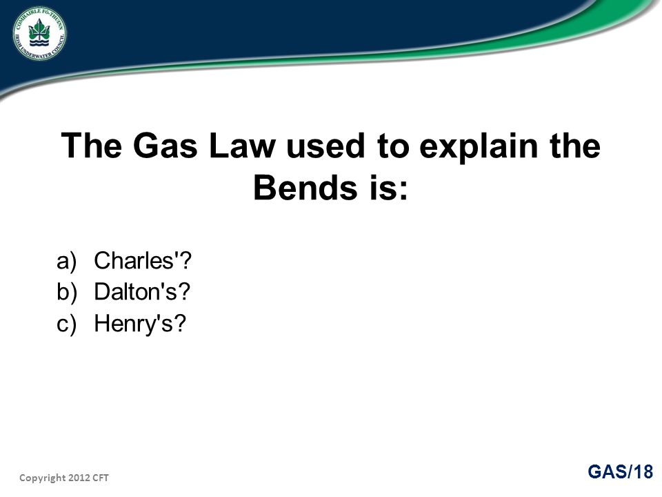 Copyright 2012 CFT GAS/18 The Gas Law used to explain the Bends is: a)Charles .