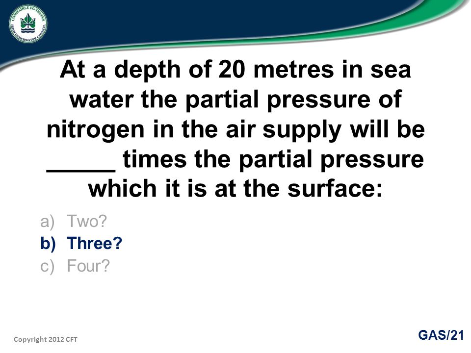 Copyright 2012 CFT GAS/21 At a depth of 20 metres in sea water the partial pressure of nitrogen in the air supply will be _____ times the partial pressure which it is at the surface: a)Two.