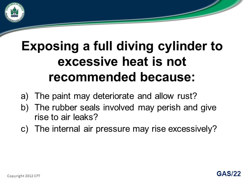 Copyright 2012 CFT GAS/22 Exposing a full diving cylinder to excessive heat is not recommended because: a)The paint may deteriorate and allow rust.