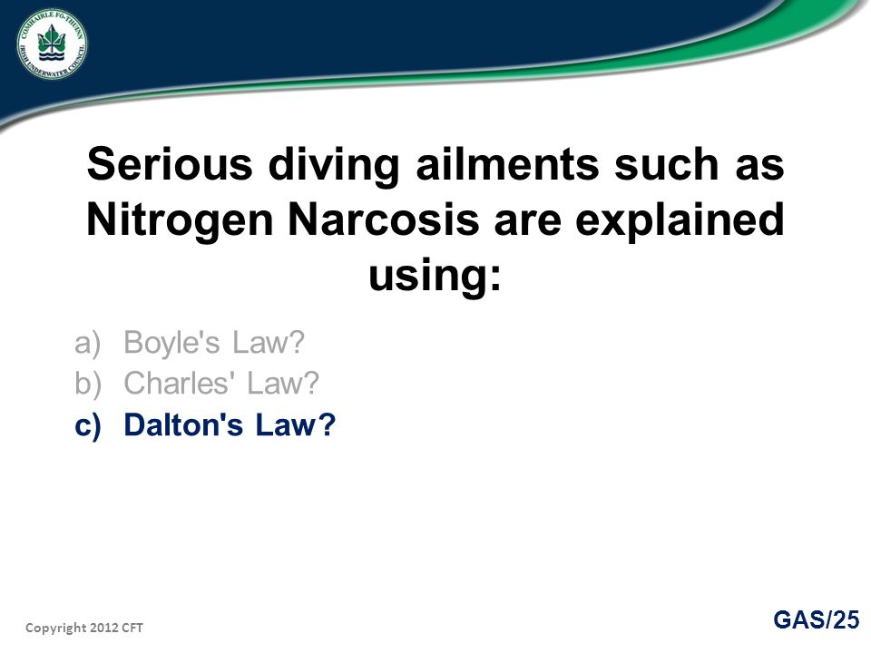 Copyright 2012 CFT GAS/25 Serious diving ailments such as Nitrogen Narcosis are explained using: a)Boyle s Law.