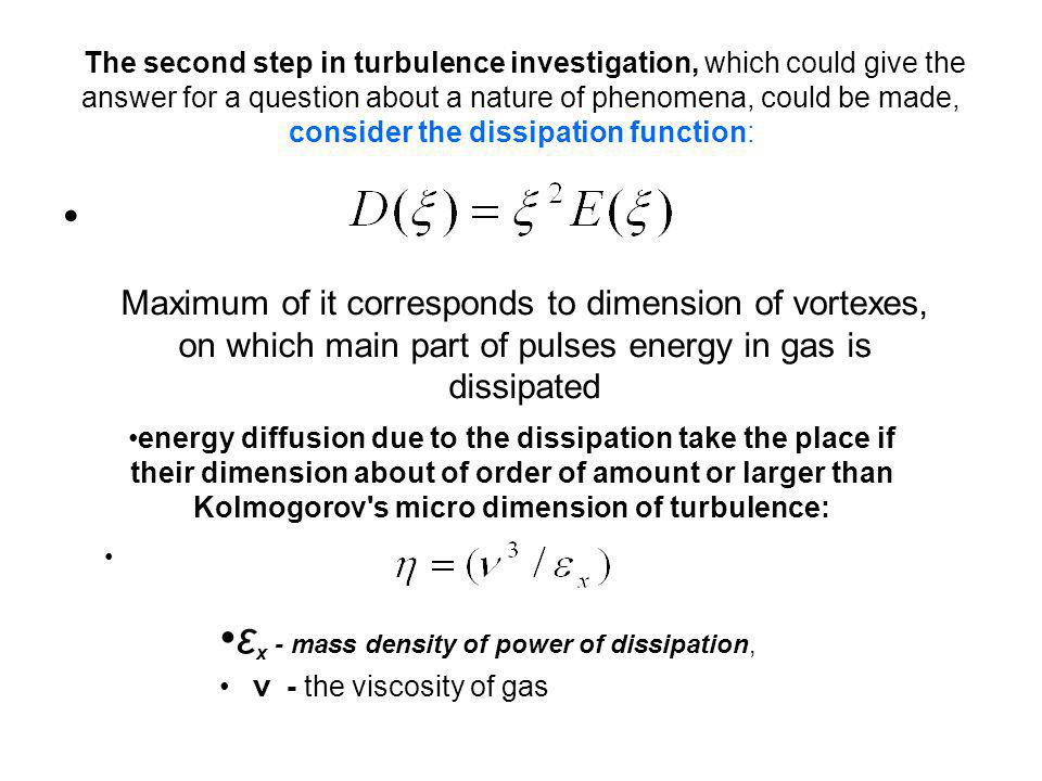 The second step in turbulence investigation, which could give the answer for a question about a nature of phenomena, could be made, consider the dissipation function: Maximum of it corresponds to dimension of vortexes, on which main part of pulses energy in gas is dissipated energy diffusion due to the dissipation take the place if their dimension about of order of amount or larger than Kolmogorov s micro dimension of turbulence: ε x - mass density of power of dissipation, ν - the viscosity of gas