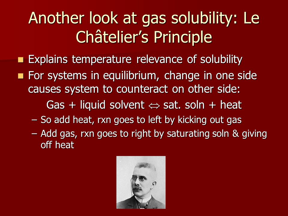 Another look at gas solubility: Le Châteliers Principle Explains temperature relevance of solubility Explains temperature relevance of solubility For