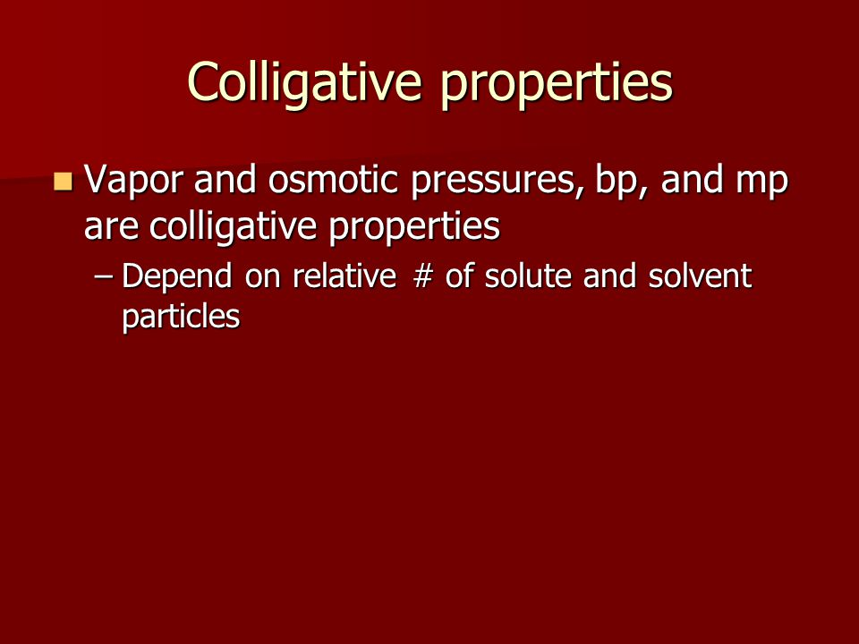 Colligative properties Vapor and osmotic pressures, bp, and mp are colligative properties Vapor and osmotic pressures, bp, and mp are colligative prop