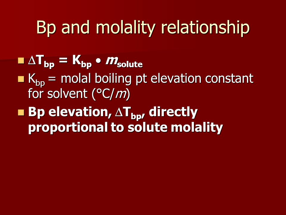 Bp and molality relationship T bp = K bp m solute T bp = K bp m solute K bp = molal boiling pt elevation constant for solvent (°C/m) K bp = molal boil