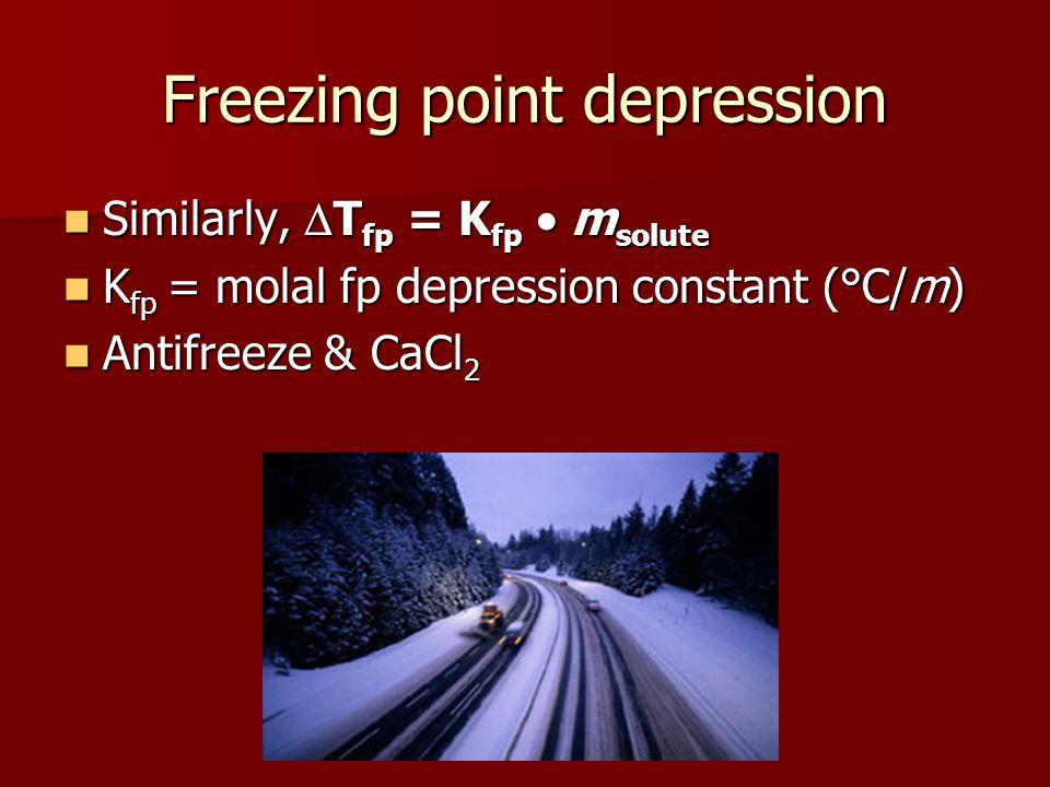 Freezing point depression Similarly, T fp = K fp m solute Similarly, T fp = K fp m solute K fp = molal fp depression constant (°C/m) K fp = molal fp depression constant (°C/m) Antifreeze & CaCl 2 Antifreeze & CaCl 2