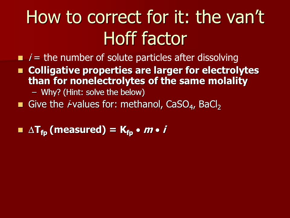How to correct for it: the vant Hoff factor i = i = the number of solute particles after dissolving Colligative properties are larger for electrolytes