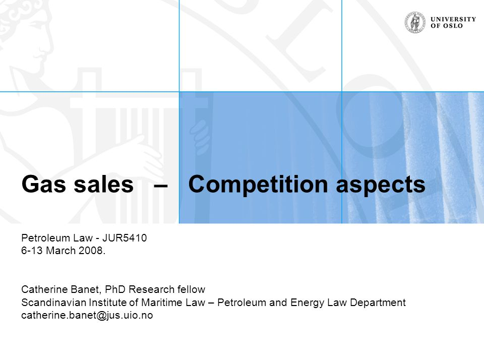 Gas sales – Competition aspects Petroleum Law - JUR5410 6-13 March 2008. Catherine Banet, PhD Research fellow Scandinavian Institute of Maritime Law –