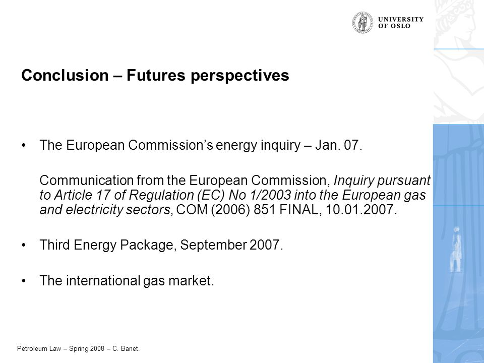 Petroleum Law – Spring 2008 – C. Banet. Conclusion – Futures perspectives The European Commissions energy inquiry – Jan. 07. Communication from the Eu