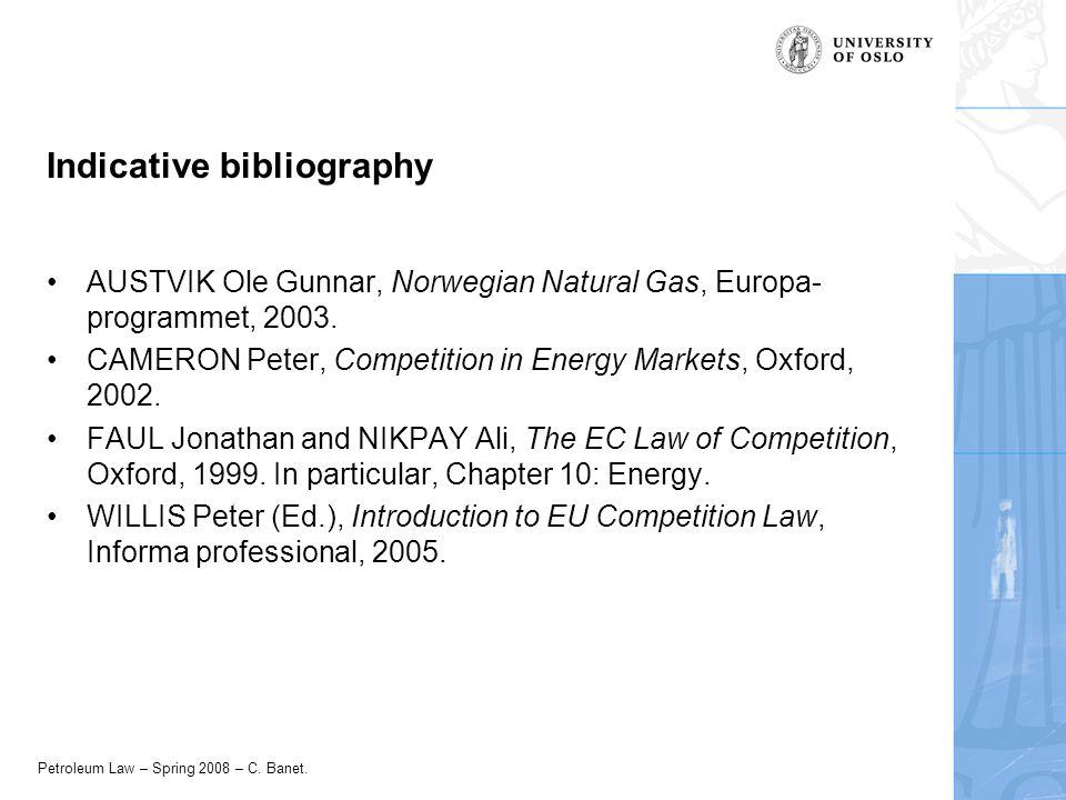 Petroleum Law – Spring 2008 – C. Banet. Indicative bibliography AUSTVIK Ole Gunnar, Norwegian Natural Gas, Europa- programmet, 2003. CAMERON Peter, Co