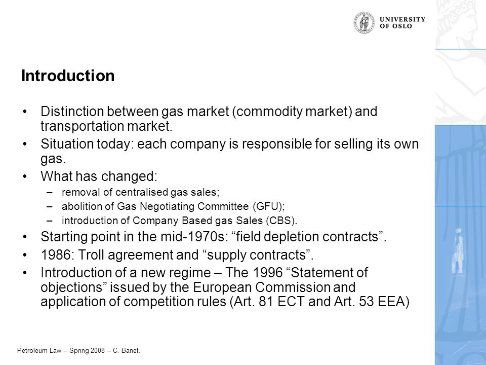 Petroleum Law – Spring 2008 – C. Banet. Introduction Distinction between gas market (commodity market) and transportation market. Situation today: eac