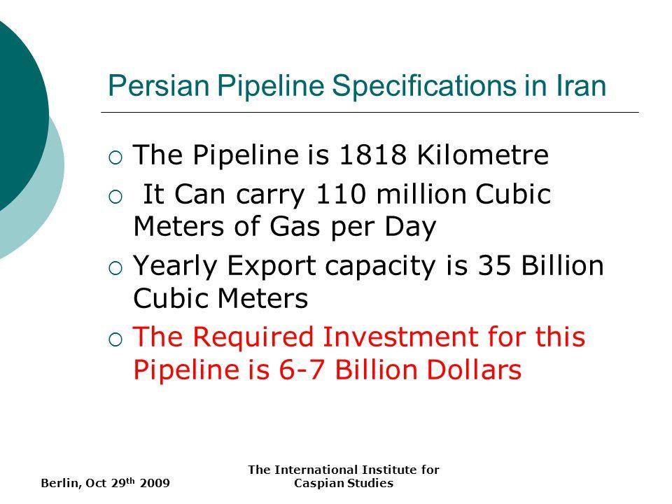 Berlin, Oct 29 th 2009 The International Institute for Caspian Studies Persian Pipeline Specifications in Iran The Pipeline is 1818 Kilometre It Can c