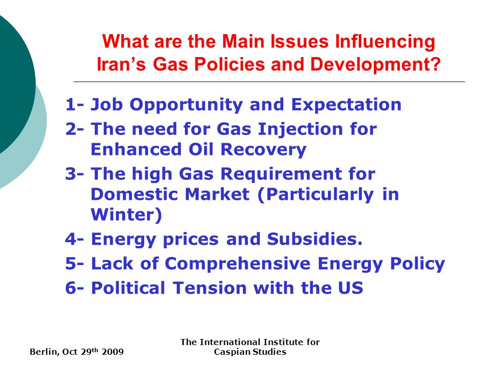 Berlin, Oct 29 th 2009 The International Institute for Caspian Studies What are the Main Issues Influencing Irans Gas Policies and Development? 1- Job
