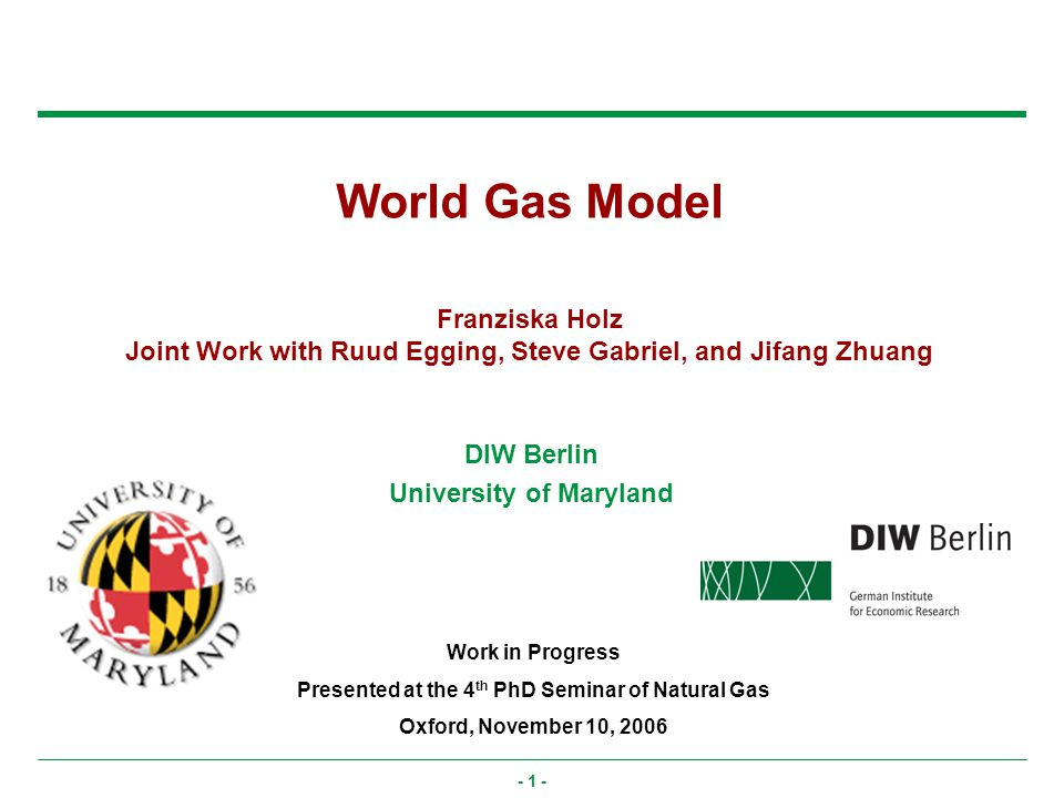- 1 - World Gas Model Franziska Holz Joint Work with Ruud Egging, Steve Gabriel, and Jifang Zhuang Work in Progress Presented at the 4 th PhD Seminar of Natural Gas Oxford, November 10, 2006 DIW Berlin University of Maryland