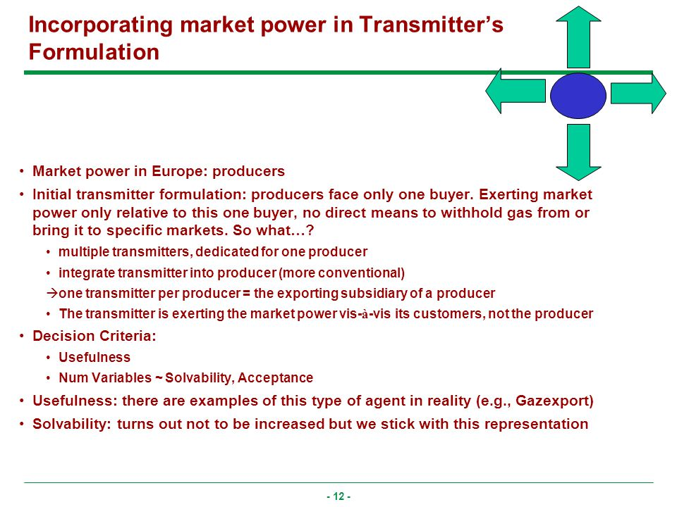 - 12 - Incorporating market power in Transmitters Formulation Market power in Europe: producers Initial transmitter formulation: producers face only one buyer.