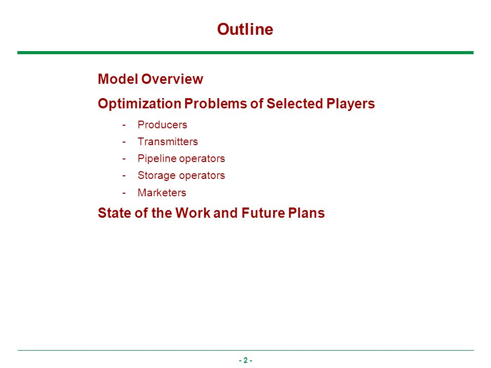 - 2 - Outline Model Overview Optimization Problems of Selected Players -Producers -Transmitters -Pipeline operators -Storage operators -Marketers State of the Work and Future Plans