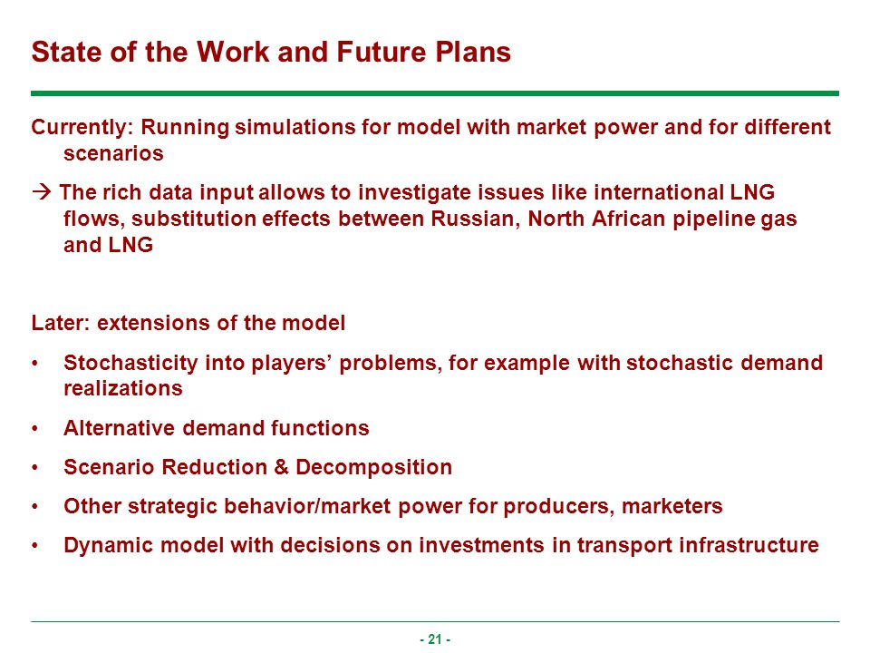 - 21 - State of the Work and Future Plans Currently: Running simulations for model with market power and for different scenarios The rich data input allows to investigate issues like international LNG flows, substitution effects between Russian, North African pipeline gas and LNG Later: extensions of the model Stochasticity into players problems, for example with stochastic demand realizations Alternative demand functions Scenario Reduction & Decomposition Other strategic behavior/market power for producers, marketers Dynamic model with decisions on investments in transport infrastructure