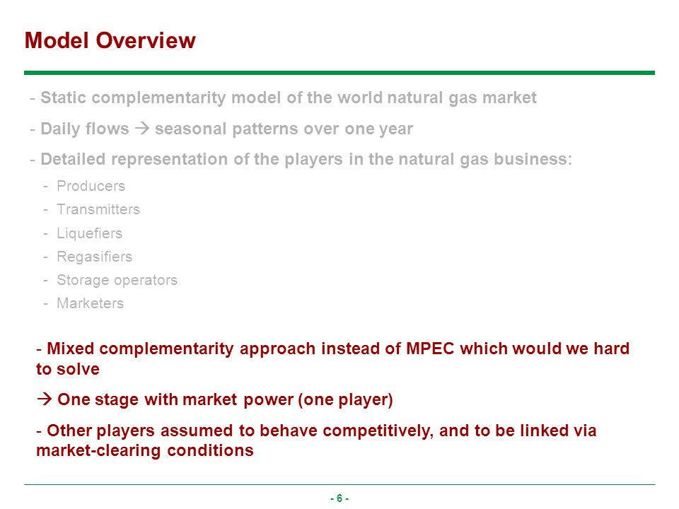 - 6 - Model Overview - Static complementarity model of the world natural gas market - Daily flows seasonal patterns over one year - Detailed representation of the players in the natural gas business: -Producers -Transmitters -Liquefiers -Regasifiers -Storage operators -Marketers - Mixed complementarity approach instead of MPEC which would we hard to solve One stage with market power (one player) - Other players assumed to behave competitively, and to be linked via market-clearing conditions