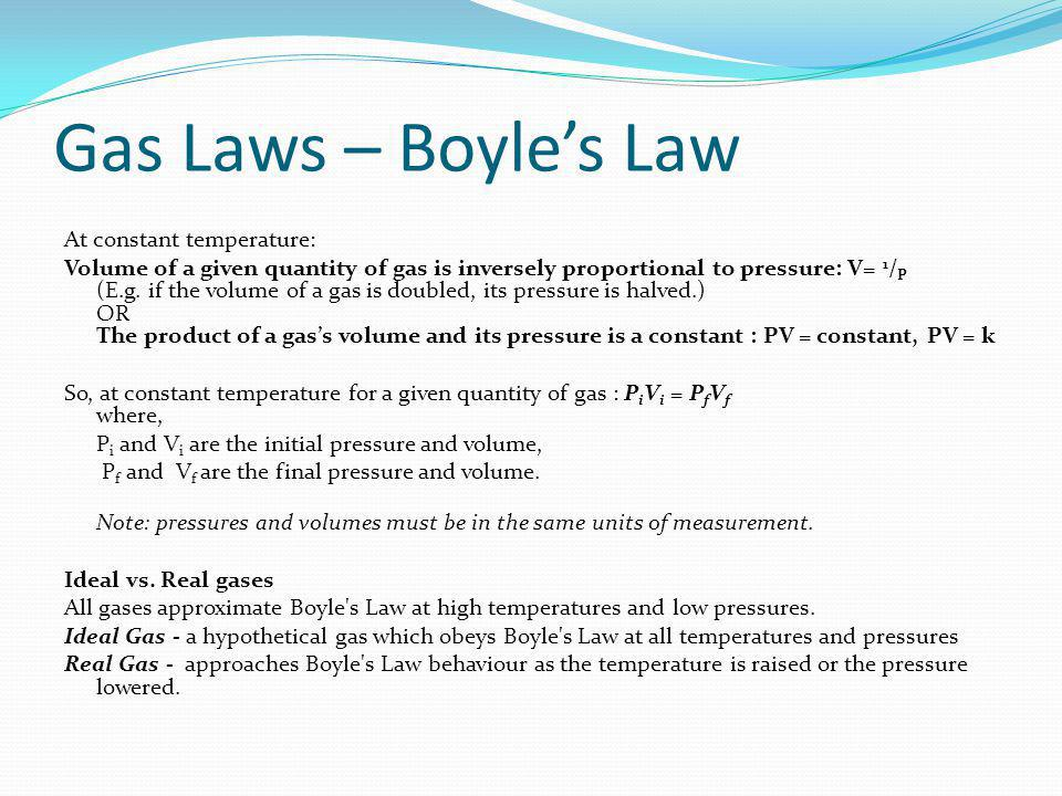Gas Laws – Boyles Law At constant temperature: Volume of a given quantity of gas is inversely proportional to pressure: V= 1 / P (E.g.