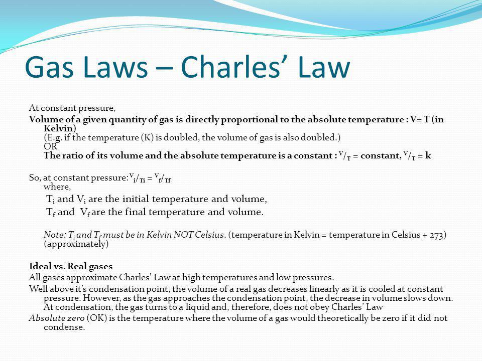 Gas Laws – Charles Law At constant pressure, Volume of a given quantity of gas is directly proportional to the absolute temperature : V= T (in Kelvin)