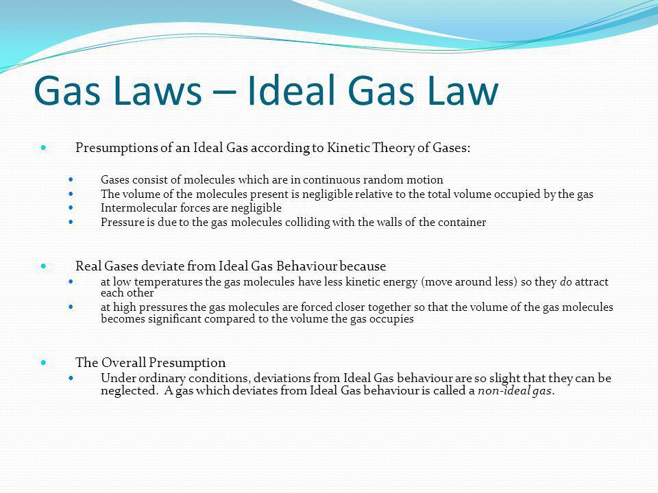 Gas Laws – Ideal Gas Law Presumptions of an Ideal Gas according to Kinetic Theory of Gases: Gases consist of molecules which are in continuous random motion The volume of the molecules present is negligible relative to the total volume occupied by the gas Intermolecular forces are negligible Pressure is due to the gas molecules colliding with the walls of the container Real Gases deviate from Ideal Gas Behaviour because at low temperatures the gas molecules have less kinetic energy (move around less) so they do attract each other at high pressures the gas molecules are forced closer together so that the volume of the gas molecules becomes significant compared to the volume the gas occupies The Overall Presumption Under ordinary conditions, deviations from Ideal Gas behaviour are so slight that they can be neglected.